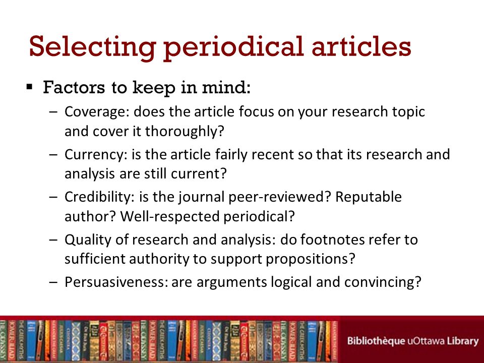Selecting periodical articles Factors to keep in mind: –Coverage: does the article focus on your research topic and cover it thoroughly.