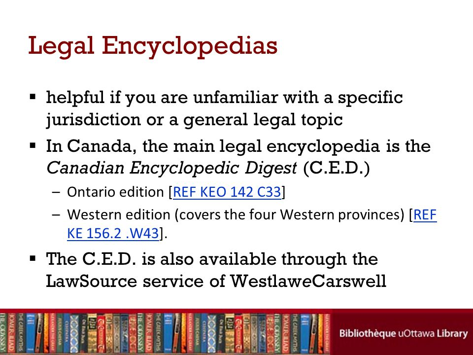 Legal Encyclopedias helpful if you are unfamiliar with a specific jurisdiction or a general legal topic In Canada, the main legal encyclopedia is the Canadian Encyclopedic Digest (C.E.D.) –Ontario edition [REF KEO 142 C33]REF KEO 142 C33 –Western edition (covers the four Western provinces) [REF KE 156.2.W43].REF KE 156.2.W43 The C.E.D.