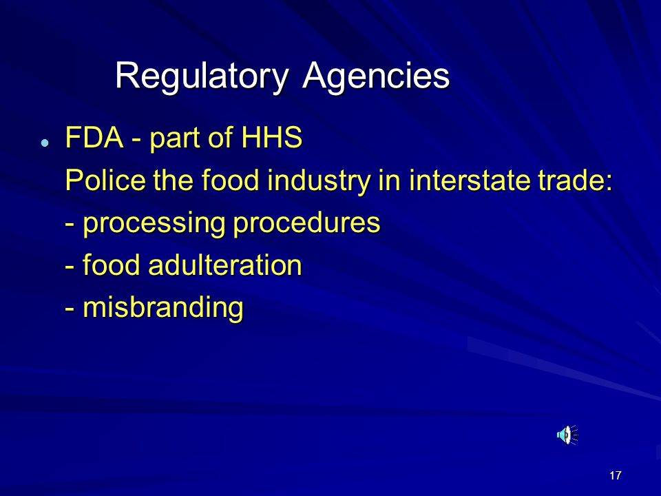 17 Regulatory Agencies l FDA - part of HHS Police the food industry in interstate trade: - processing procedures - food adulteration - misbranding