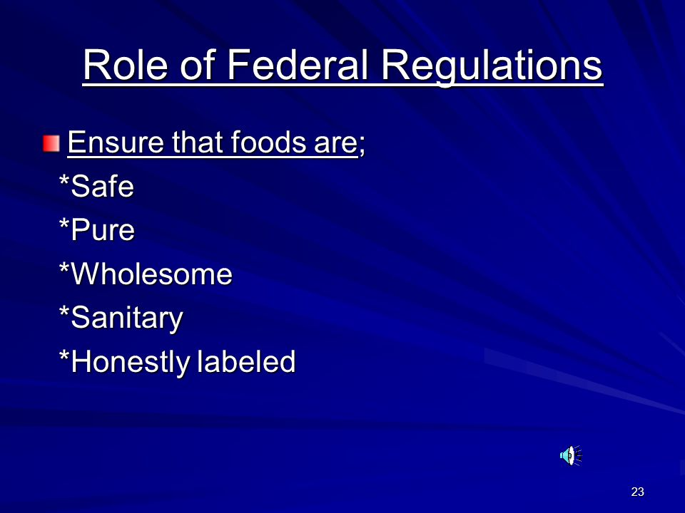 23 Role of Federal Regulations Ensure that foods are; *Safe *Safe *Pure *Pure *Wholesome *Wholesome *Sanitary *Sanitary *Honestly labeled *Honestly la