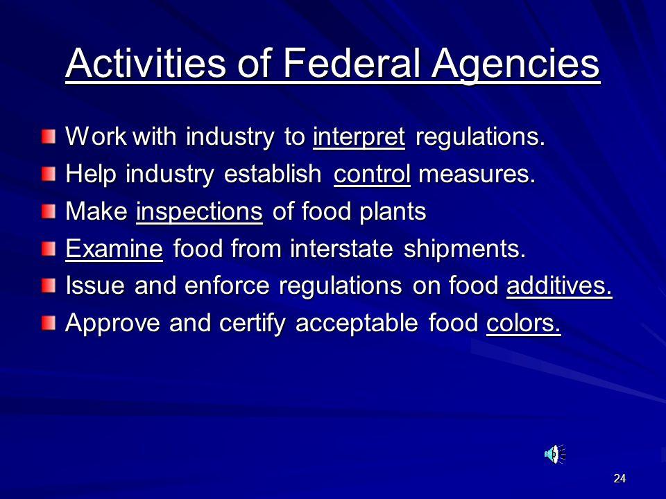 24 Activities of Federal Agencies Work with industry to interpret regulations. Help industry establish control measures. Make inspections of food plan