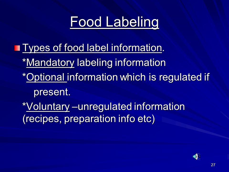 27 Food Labeling Types of food label information. *Mandatory labeling information *Mandatory labeling information *Optional information which is regul