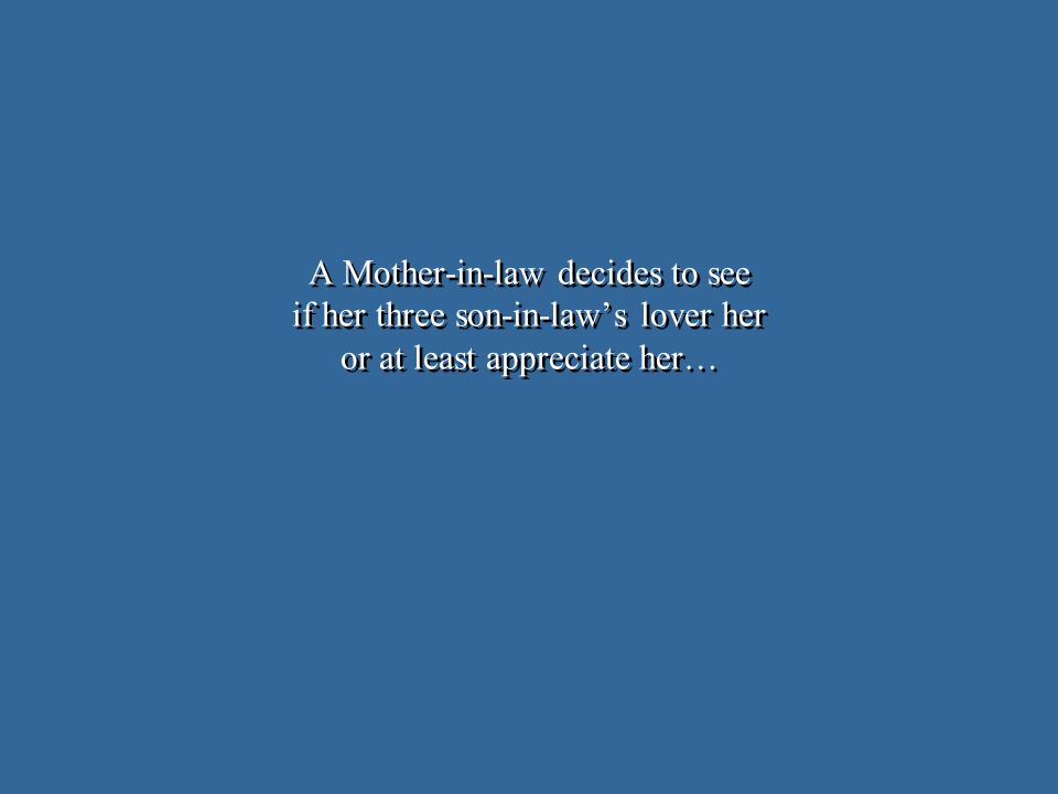 A Mother-in-law decides to see if her three son-in-laws lover her or at least appreciate her…