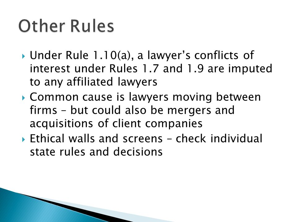 Under Rule 1.10(a), a lawyers conflicts of interest under Rules 1.7 and 1.9 are imputed to any affiliated lawyers Common cause is lawyers moving between firms – but could also be mergers and acquisitions of client companies Ethical walls and screens – check individual state rules and decisions