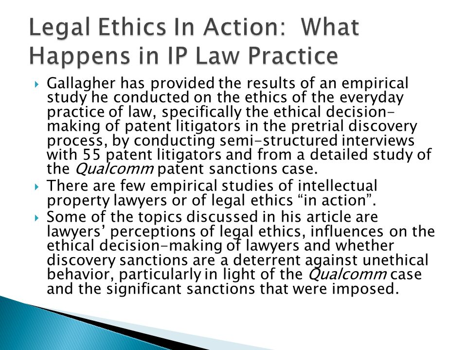 Gallagher has provided the results of an empirical study he conducted on the ethics of the everyday practice of law, specifically the ethical decision- making of patent litigators in the pretrial discovery process, by conducting semi-structured interviews with 55 patent litigators and from a detailed study of the Qualcomm patent sanctions case.