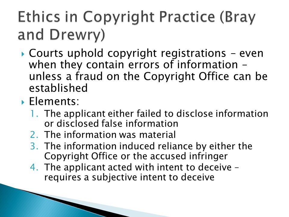 Courts uphold copyright registrations – even when they contain errors of information – unless a fraud on the Copyright Office can be established Elements: 1.The applicant either failed to disclose information or disclosed false information 2.The information was material 3.The information induced reliance by either the Copyright Office or the accused infringer 4.The applicant acted with intent to deceive – requires a subjective intent to deceive