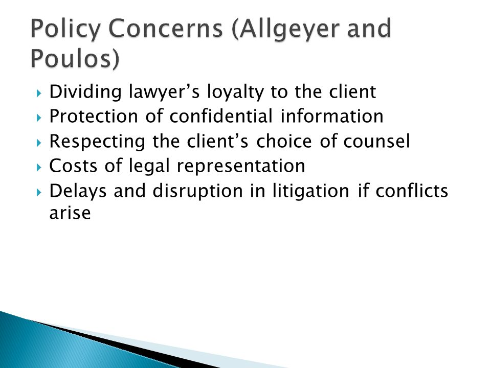 Dividing lawyers loyalty to the client Protection of confidential information Respecting the clients choice of counsel Costs of legal representation Delays and disruption in litigation if conflicts arise