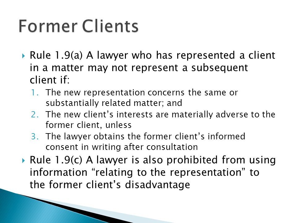 Rule 1.9(a) A lawyer who has represented a client in a matter may not represent a subsequent client if: 1.The new representation concerns the same or substantially related matter; and 2.The new clients interests are materially adverse to the former client, unless 3.The lawyer obtains the former clients informed consent in writing after consultation Rule 1.9(c) A lawyer is also prohibited from using information relating to the representation to the former clients disadvantage