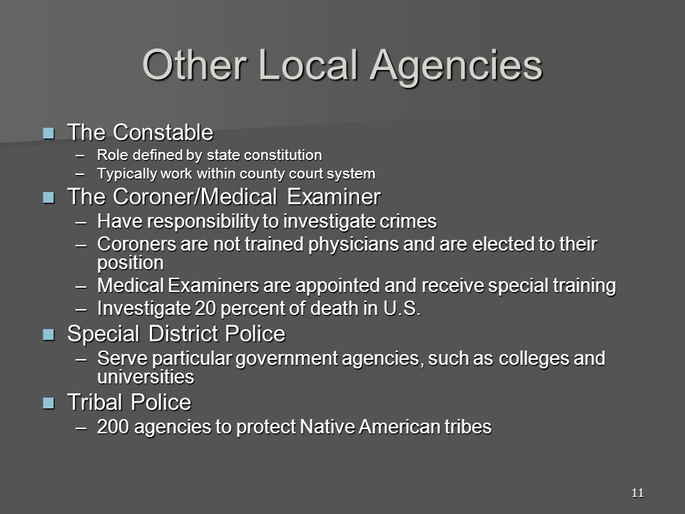 11 Other Local Agencies The Constable The Constable –Role defined by state constitution –Typically work within county court system The Coroner/Medical