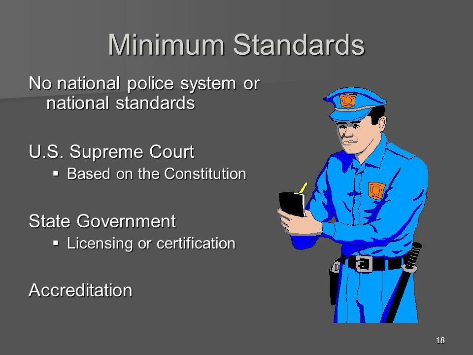 18 Minimum Standards No national police system or national standards U.S. Supreme Court Based on the Constitution Based on the Constitution State Gove