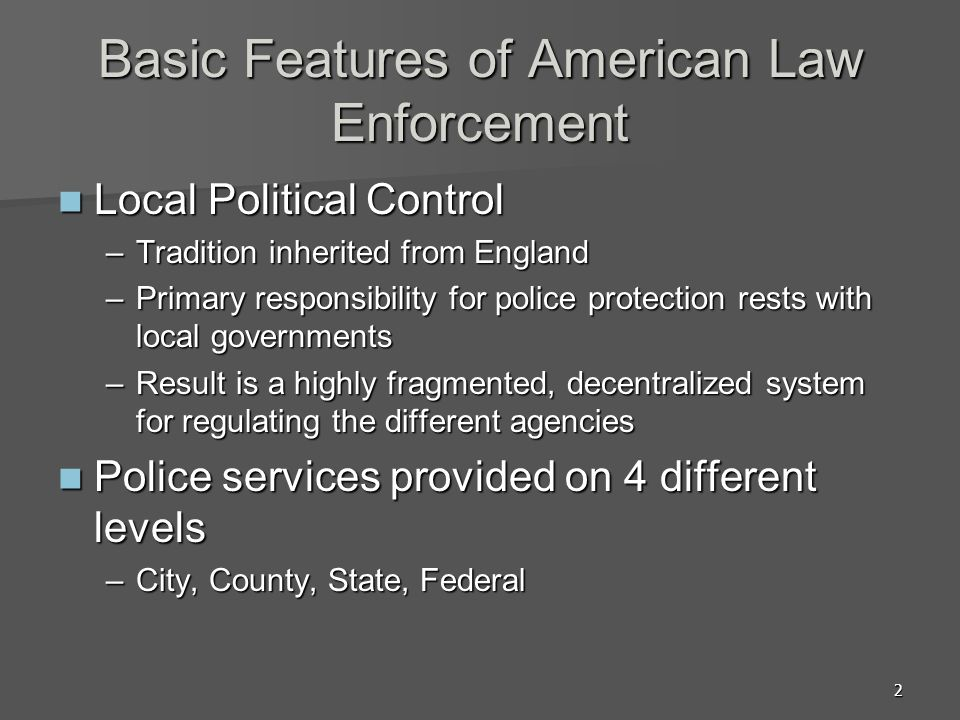 2 Basic Features of American Law Enforcement Local Political Control Local Political Control –Tradition inherited from England –Primary responsibility