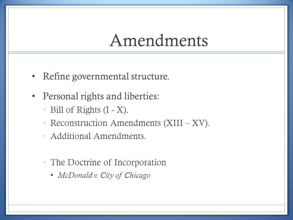 Amendments Refine governmental structure. Personal rights and liberties: Bill of Rights (I - X). Reconstruction Amendments (XIII – XV). Additional Ame