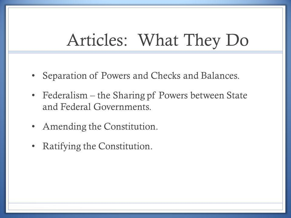 Articles: What They Do Separation of Powers and Checks and Balances. Federalism – the Sharing pf Powers between State and Federal Governments. Amendin