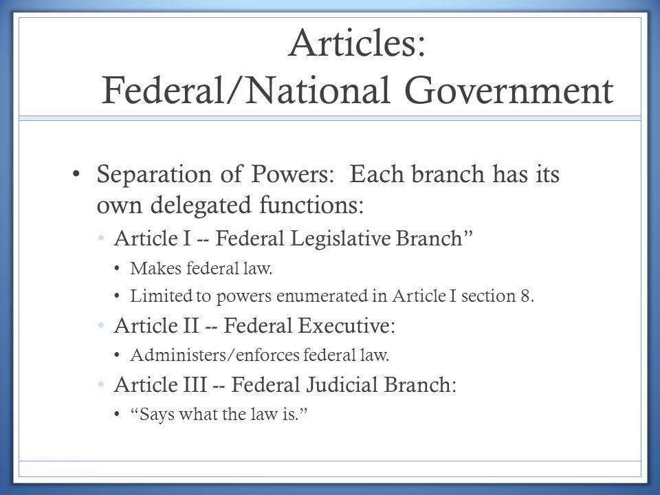 Articles: Federal/National Government Separation of Powers: Each branch has its own delegated functions: Article I -- Federal Legislative Branch Makes