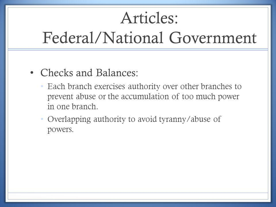 Articles: Federal/National Government Checks and Balances: Each branch exercises authority over other branches to prevent abuse or the accumulation of
