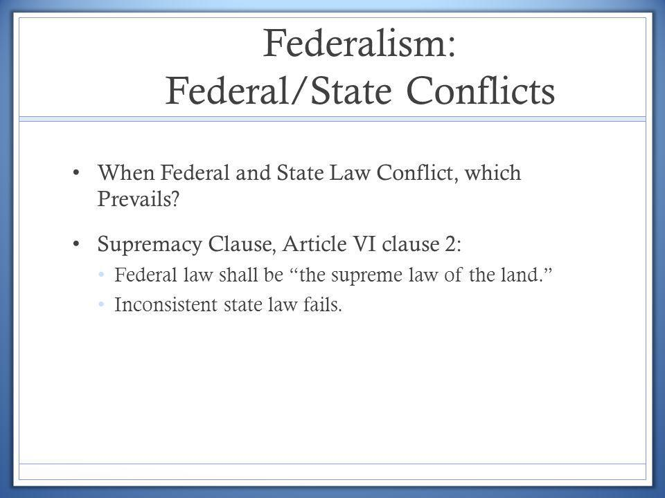 Federalism: Federal/State Conflicts When Federal and State Law Conflict, which Prevails? Supremacy Clause, Article VI clause 2: Federal law shall be t