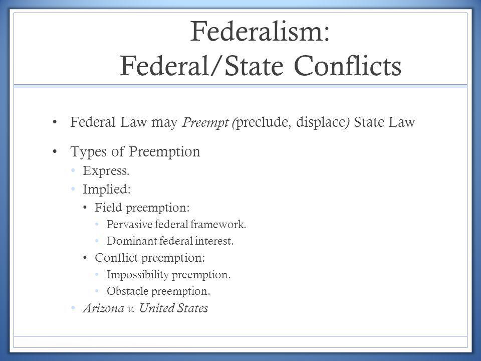 Federalism: Federal/State Conflicts Federal Law may Preempt ( preclude, displace ) State Law Types of Preemption Express. Implied: Field preemption: P