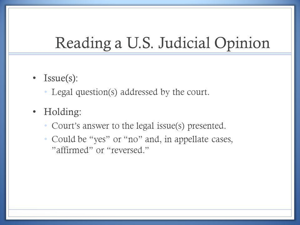 Reading a U.S. Judicial Opinion Issue(s): Legal question(s) addressed by the court. Holding: Courts answer to the legal issue(s) presented. Could be y