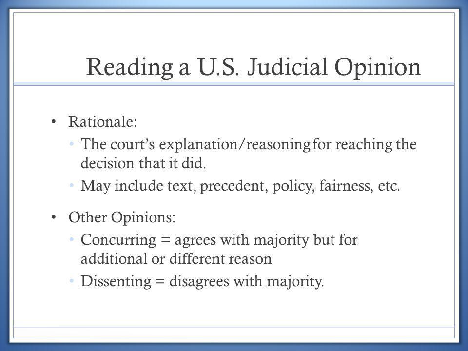 Reading a U.S. Judicial Opinion Rationale: The courts explanation/reasoning for reaching the decision that it did. May include text, precedent, policy