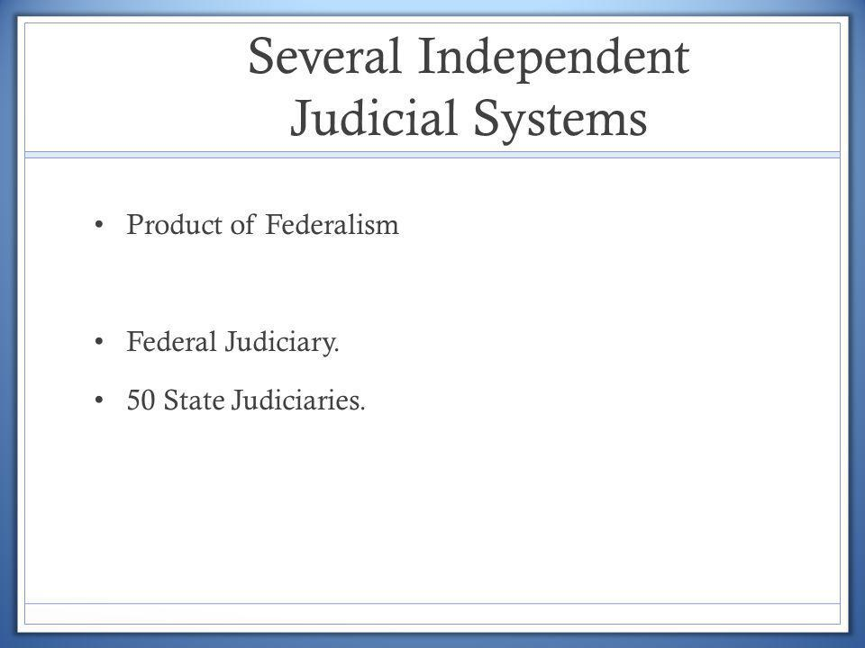 Several Independent Judicial Systems Product of Federalism Federal Judiciary. 50 State Judiciaries.