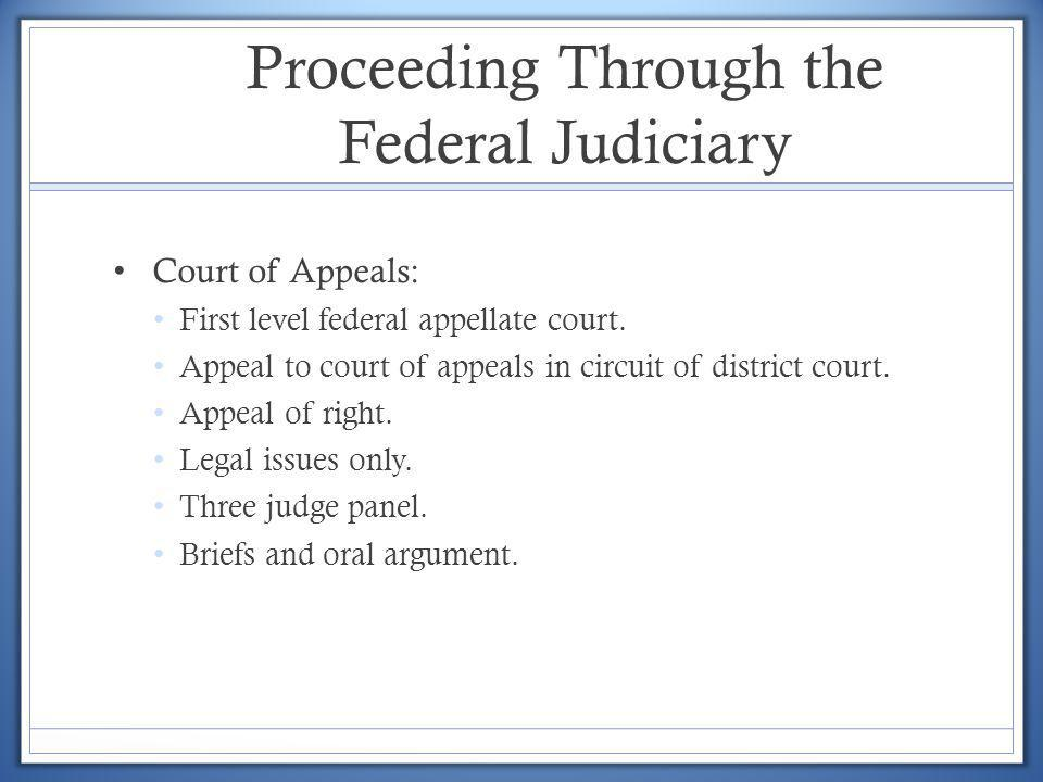 Proceeding Through the Federal Judiciary Court of Appeals: First level federal appellate court. Appeal to court of appeals in circuit of district cour
