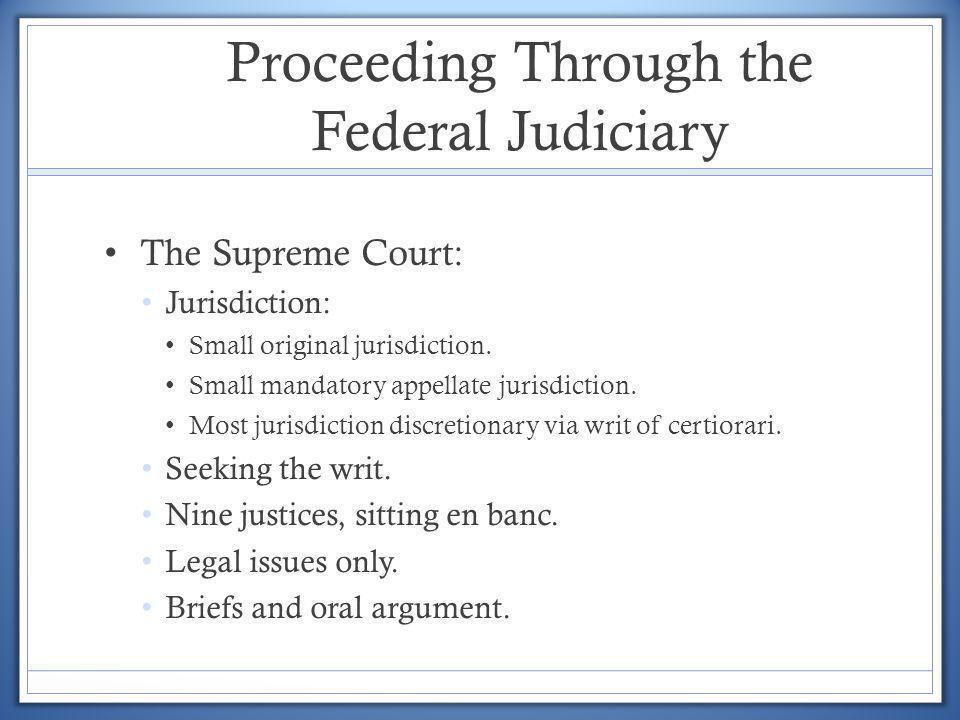 Proceeding Through the Federal Judiciary The Supreme Court: Jurisdiction: Small original jurisdiction. Small mandatory appellate jurisdiction. Most ju