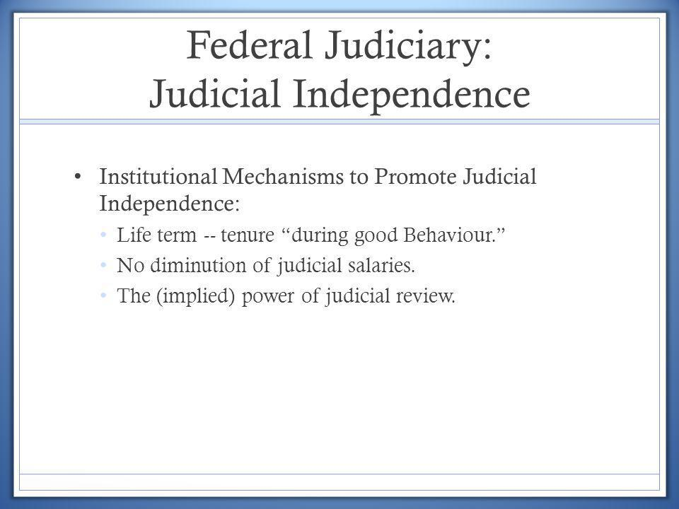Federal Judiciary: Judicial Independence Institutional Mechanisms to Promote Judicial Independence: Life term -- tenure during good Behaviour. No dimi