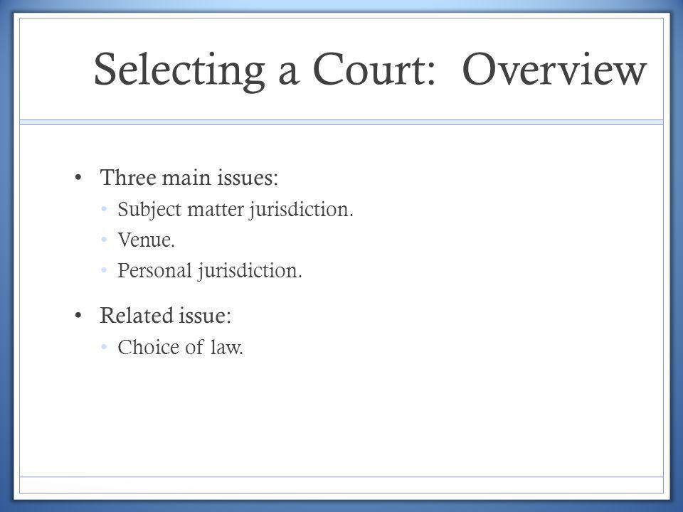 Selecting a Court: Overview Three main issues: Subject matter jurisdiction. Venue. Personal jurisdiction. Related issue: Choice of law.