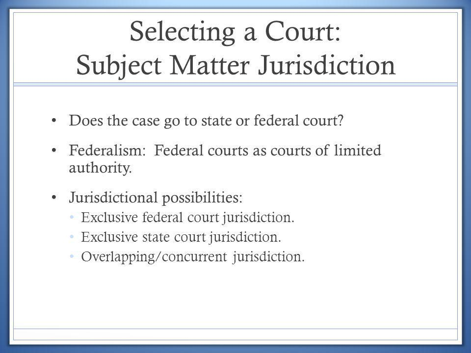 Selecting a Court: Subject Matter Jurisdiction Does the case go to state or federal court? Federalism: Federal courts as courts of limited authority.