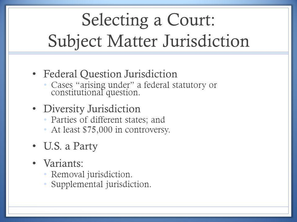 Selecting a Court: Subject Matter Jurisdiction Federal Question Jurisdiction Cases arising under a federal statutory or constitutional question. Diver