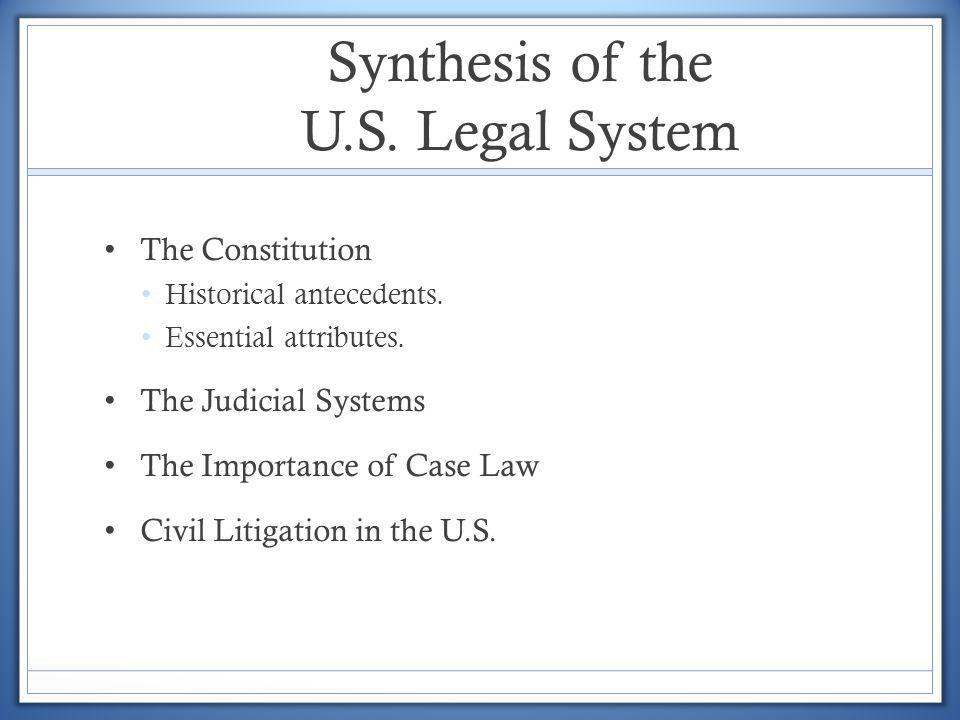 The Constitution Historical antecedents. Essential attributes. The Judicial Systems The Importance of Case Law Civil Litigation in the U.S.
