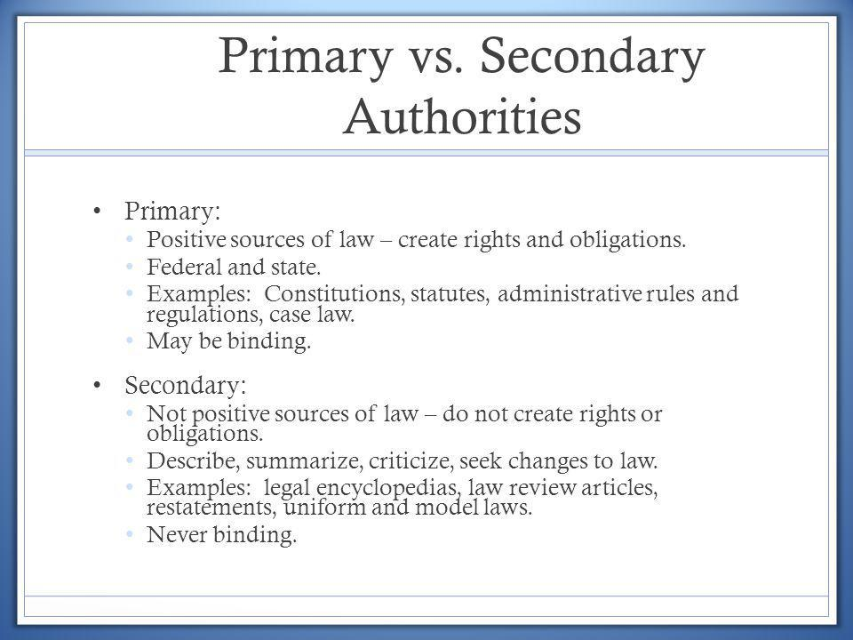 Primary vs. Secondary Authorities Primary: Positive sources of law – create rights and obligations. Federal and state. Examples: Constitutions, statut