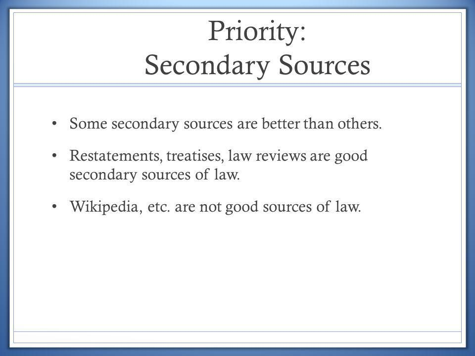 Priority: Secondary Sources Some secondary sources are better than others. Restatements, treatises, law reviews are good secondary sources of law. Wik