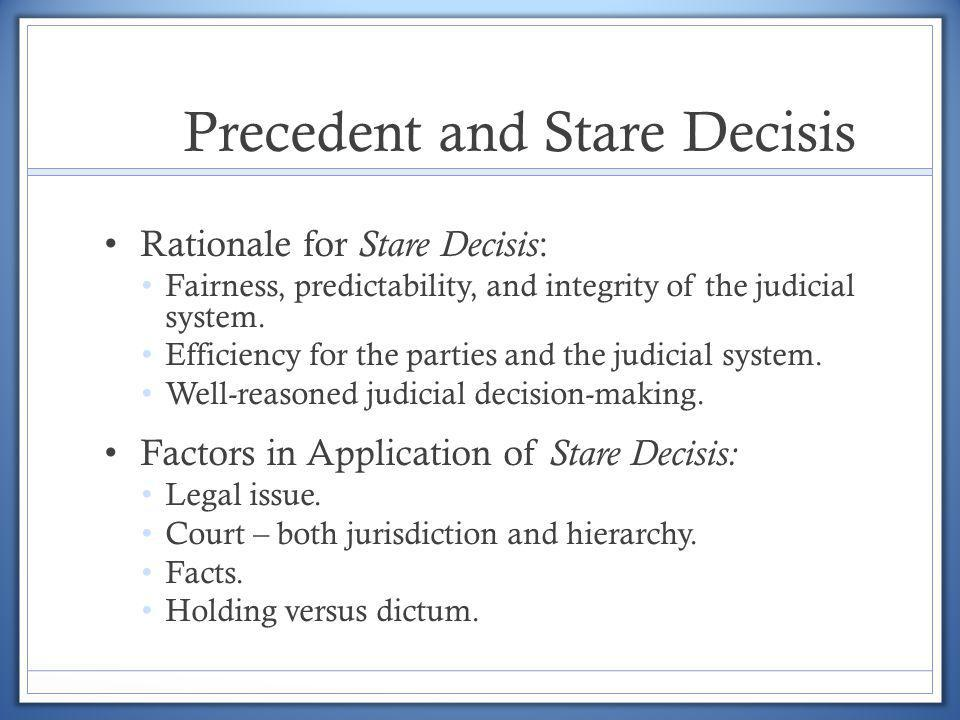 Precedent and Stare Decisis Rationale for Stare Decisis : Fairness, predictability, and integrity of the judicial system. Efficiency for the parties a