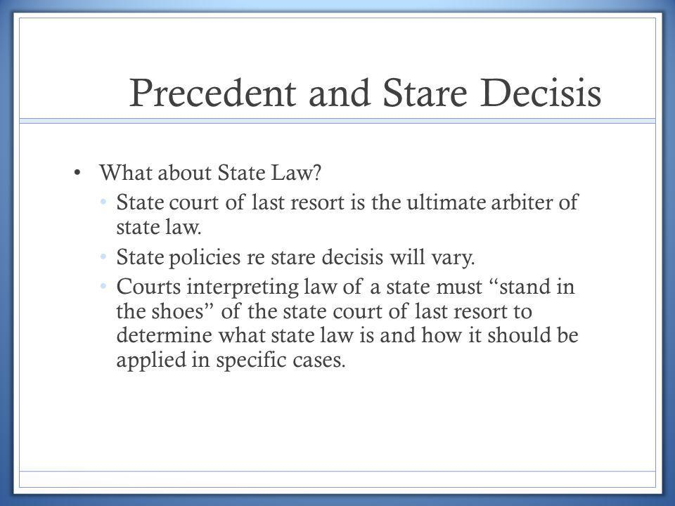 Precedent and Stare Decisis What about State Law? State court of last resort is the ultimate arbiter of state law. State policies re stare decisis wil