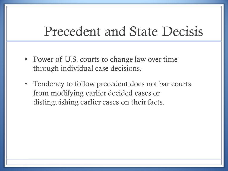 Precedent and State Decisis Power of U.S. courts to change law over time through individual case decisions. Tendency to follow precedent does not bar