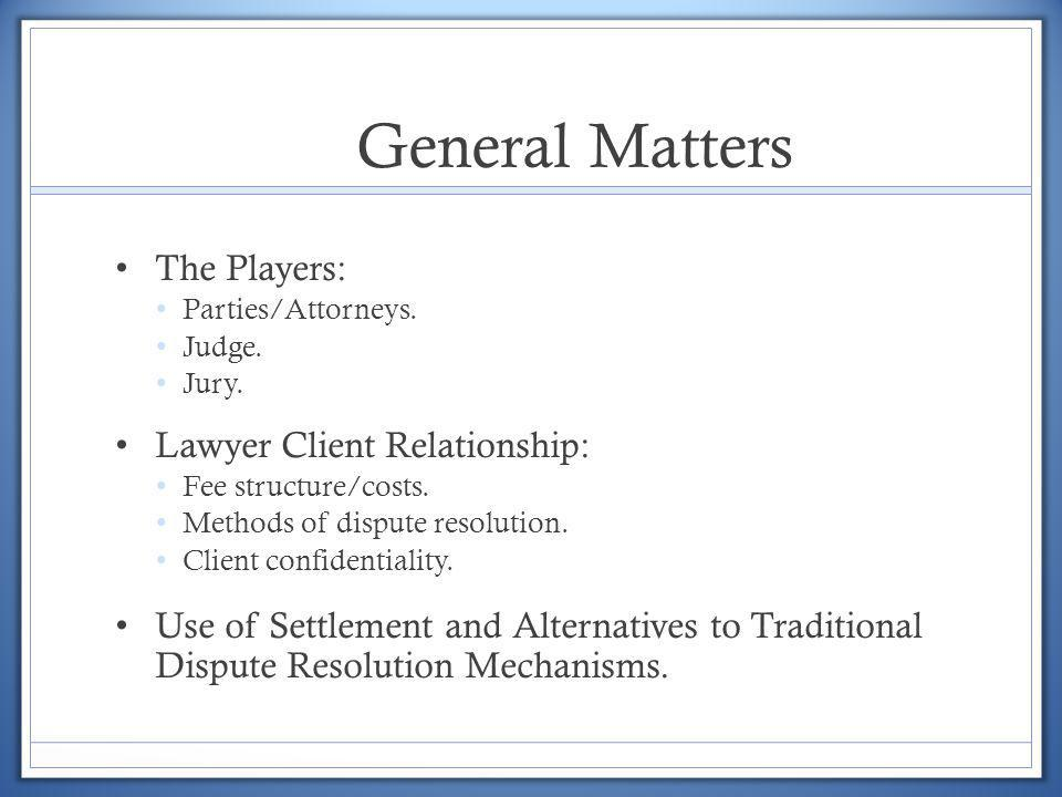 General Matters The Players: Parties/Attorneys. Judge. Jury. Lawyer Client Relationship: Fee structure/costs. Methods of dispute resolution. Client co