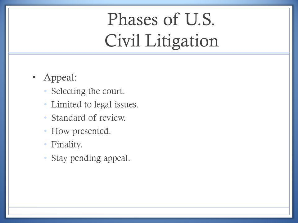 Phases of U.S. Civil Litigation Appeal: Selecting the court. Limited to legal issues. Standard of review. How presented. Finality. Stay pending appeal