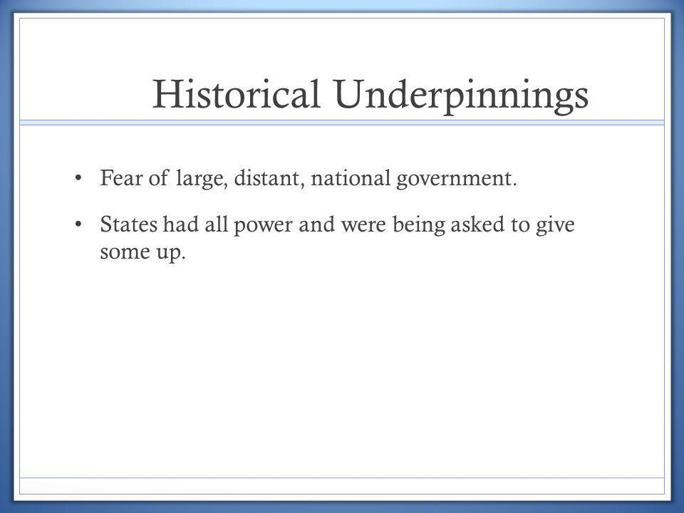 Historical Underpinnings Fear of large, distant, national government. States had all power and were being asked to give some up.
