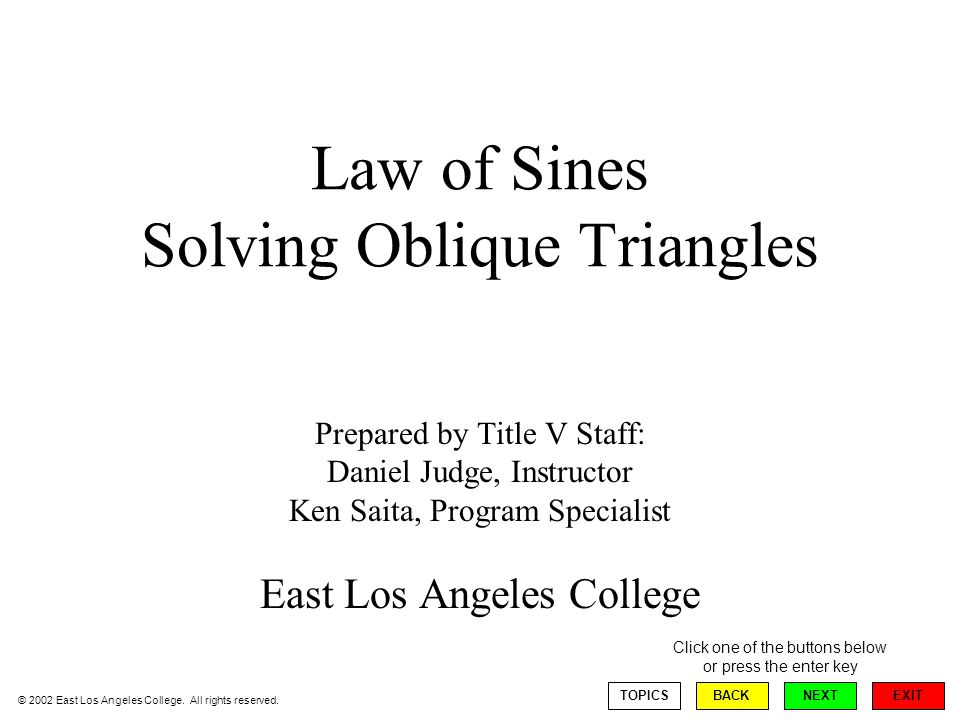 Law of Sines Solving Oblique Triangles Prepared by Title V Staff: Daniel Judge, Instructor Ken Saita, Program Specialist East Los Angeles College EXIT TOPICSBACKNEXT Click one of the buttons below or press the enter key © 2002 East Los Angeles College.