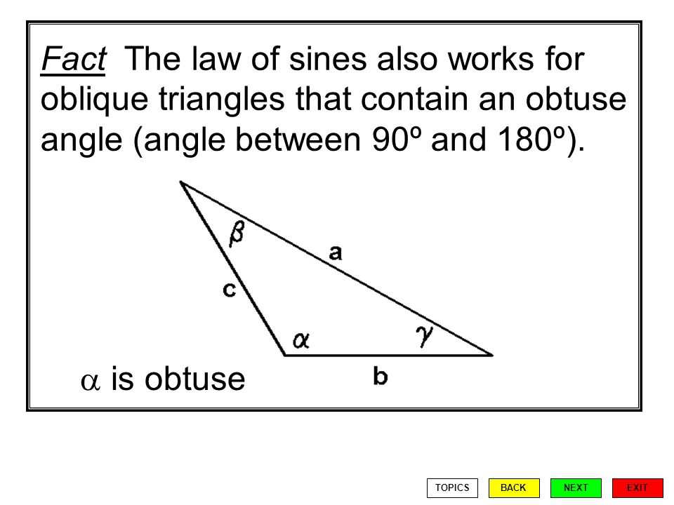 Fact The law of sines also works for oblique triangles that contain an obtuse angle (angle between 90º and 180º).