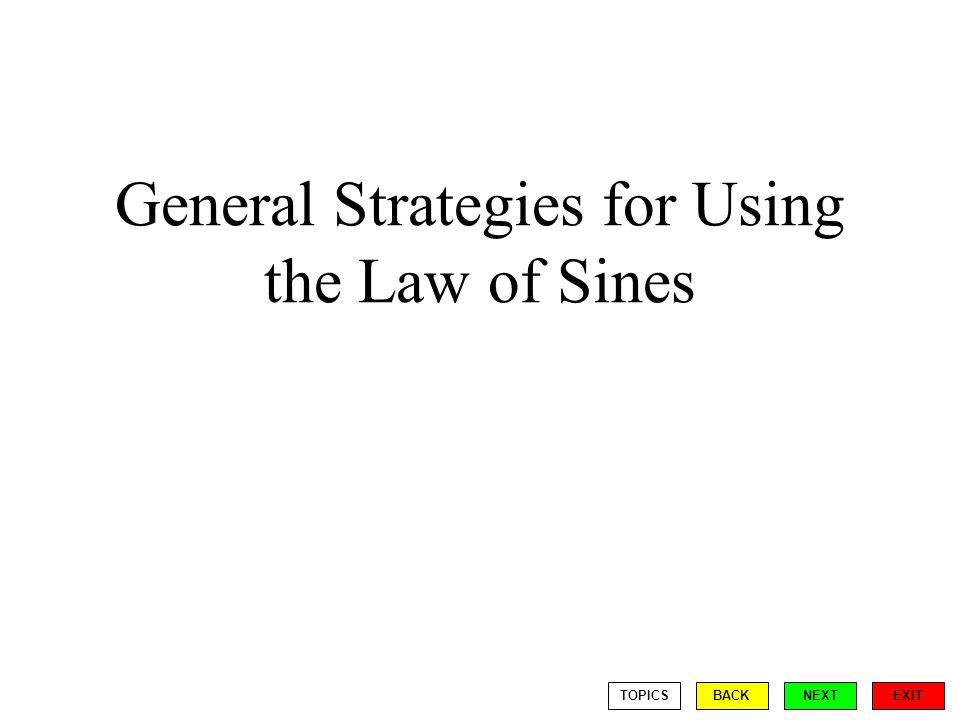 General Strategies for Using the Law of Sines EXIT BACKNEXTTOPICS