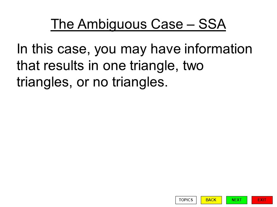 The Ambiguous Case – SSA In this case, you may have information that results in one triangle, two triangles, or no triangles.