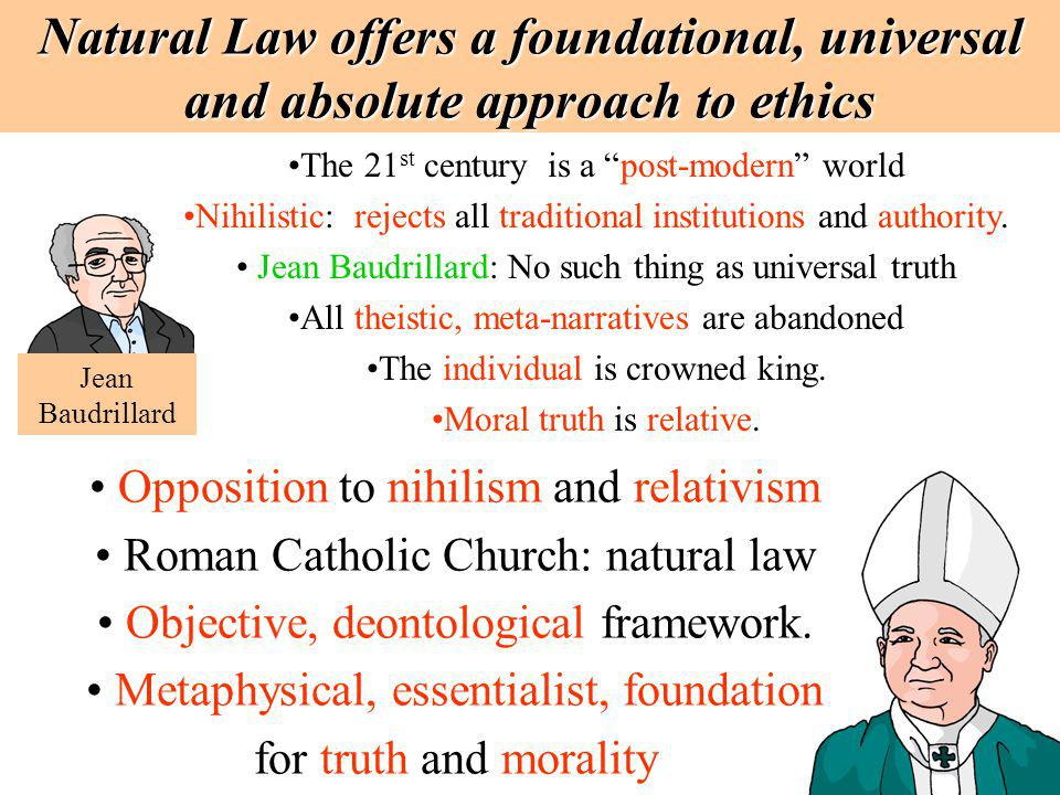 Natural Law offers a foundational, universal and absolute approach to ethics The 21 st century is a post-modern world Nihilistic: rejects all traditio