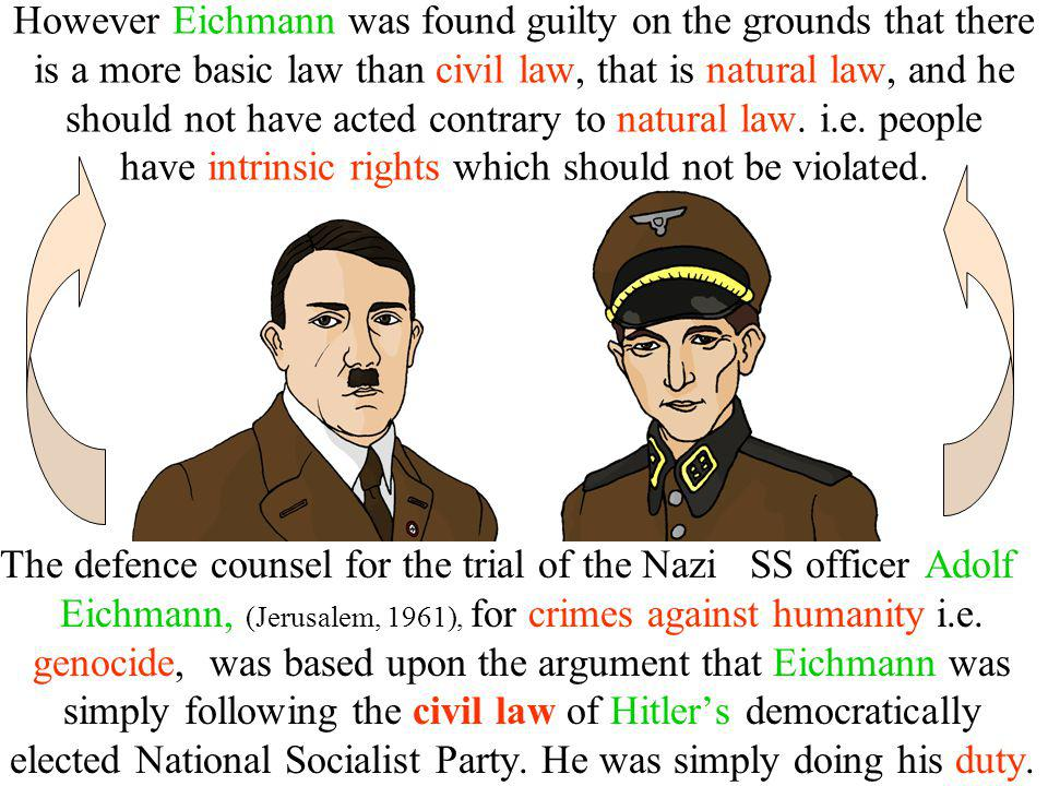 However Eichmann was found guilty on the grounds that there is a more basic law than civil law, that is natural law, and he should not have acted cont
