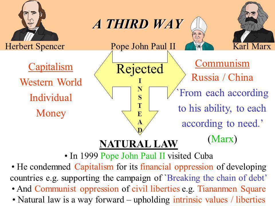 A THIRD WAY A THIRD WAY Herbert Spencer Pope John Paul II Karl Marx Capitalism Western World Individual Money Communism Russia / China `From each acco
