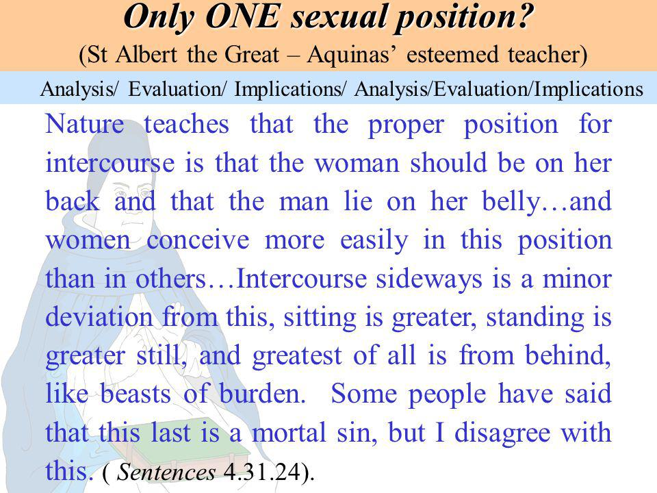 Only ONE sexual position? Only ONE sexual position? (St Albert the Great – Aquinas esteemed teacher) Nature teaches that the proper position for inter