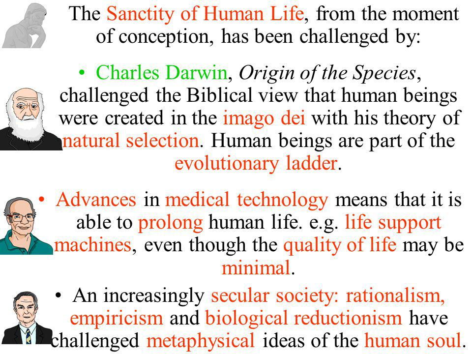 The Sanctity of Human Life, from the moment of conception, has been challenged by: Charles Darwin, Origin of the Species, challenged the Biblical view