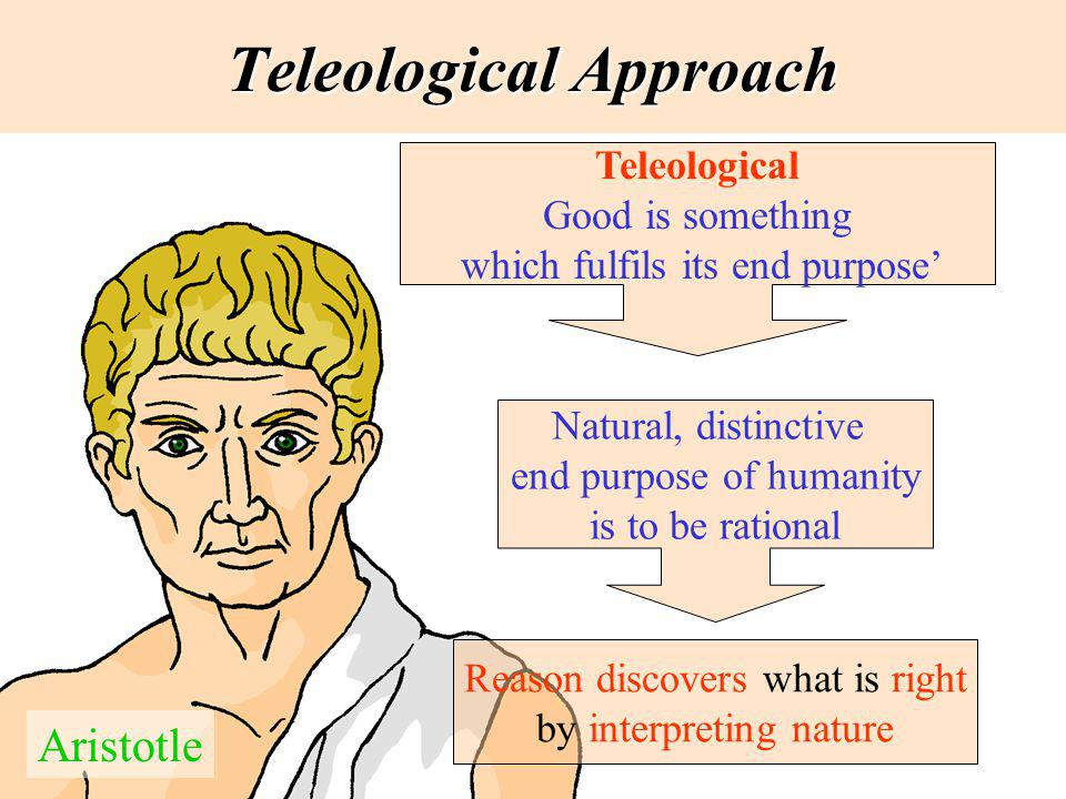 Teleological Approach Teleological Good is something which fulfils its end purpose Aristotle Natural, distinctive end purpose of humanity is to be rat