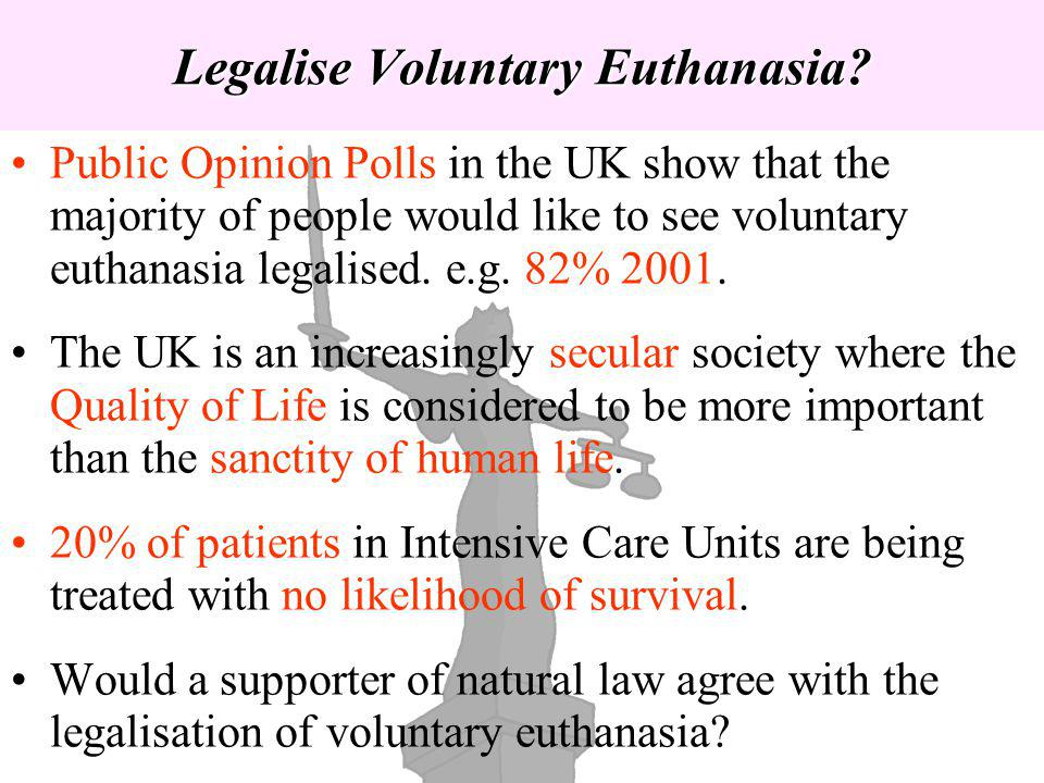 Legalise Voluntary Euthanasia? Public Opinion Polls in the UK show that the majority of people would like to see voluntary euthanasia legalised. e.g.